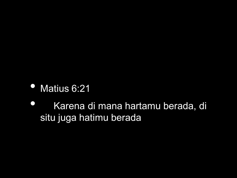 • Matius 6:21 • Karena di mana hartamu berada, di situ juga hatimu berada