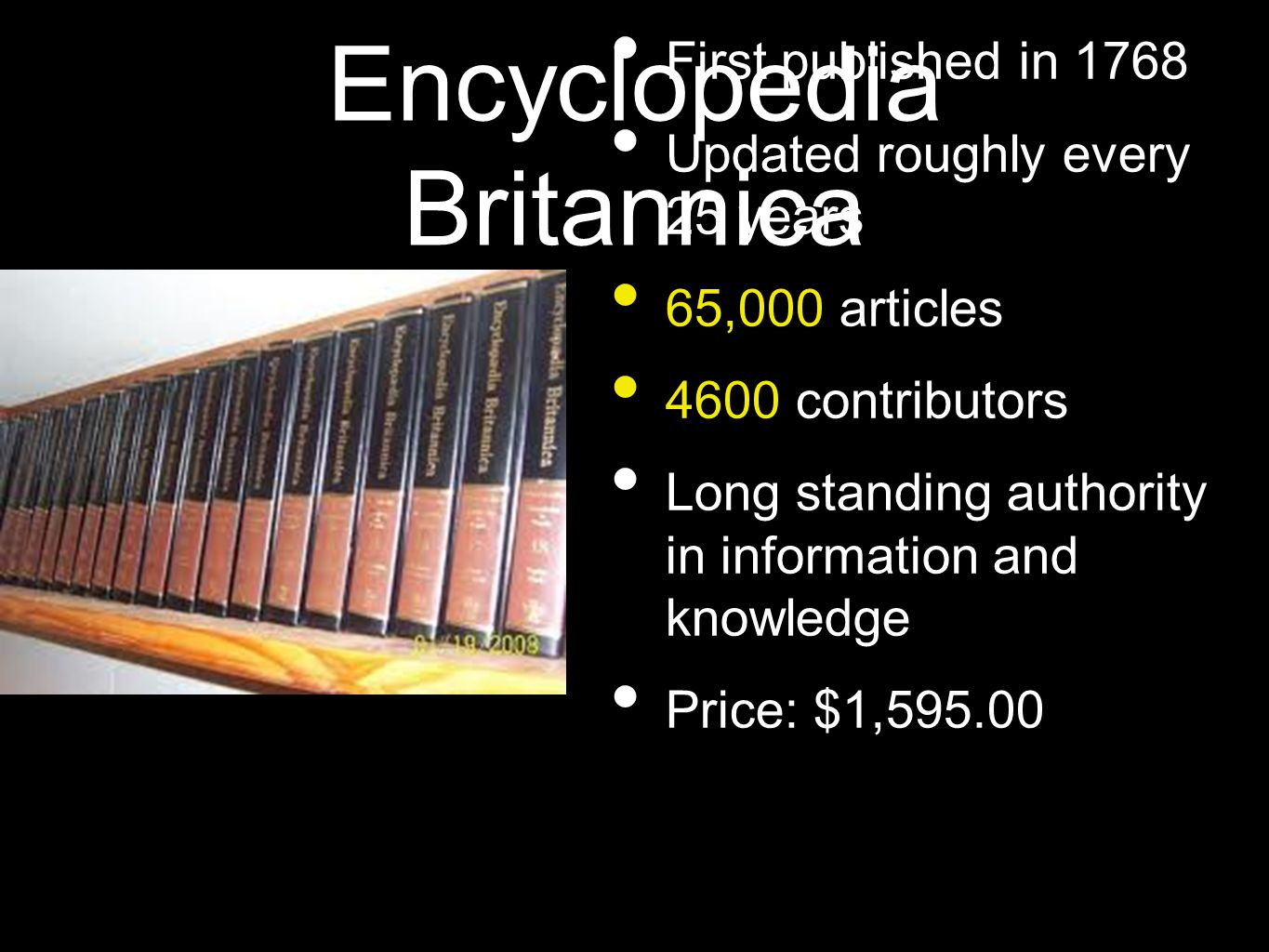 Encyclopedia Britannica • First published in 1768 • Updated roughly every 25 years • 65,000 articles • 4600 contributors • Long standing authority in