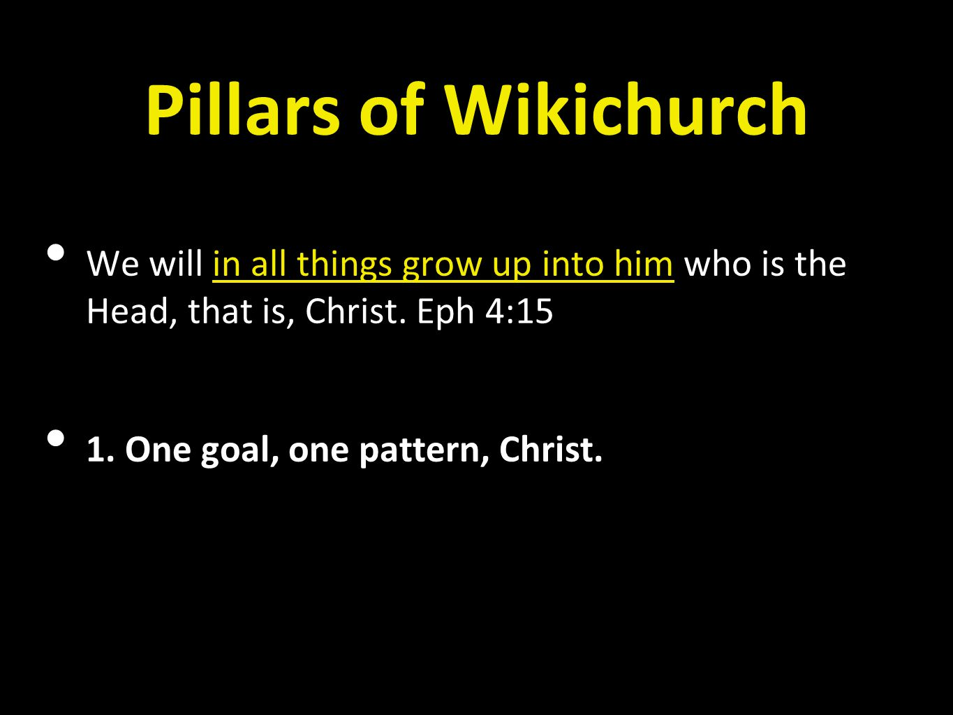 Pillars of Wikichurch • We will in all things grow up into him who is the Head, that is, Christ. Eph 4:15 • 1. One goal, one pattern, Christ.