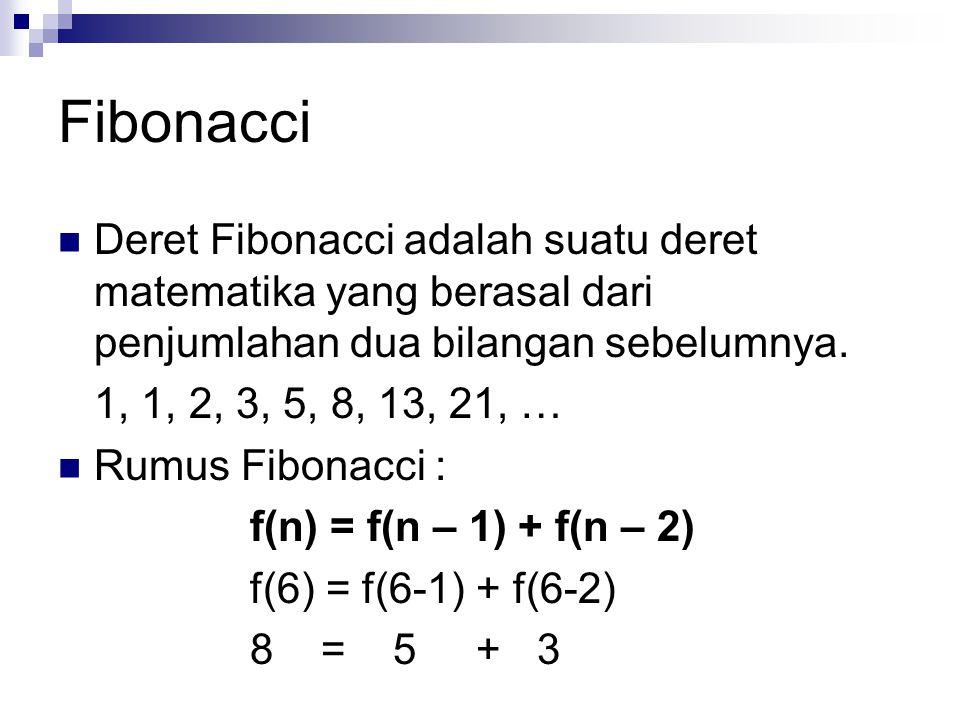 Fibonacci  Deret Fibonacci adalah suatu deret matematika yang berasal dari penjumlahan dua bilangan sebelumnya. 1, 1, 2, 3, 5, 8, 13, 21, …  Rumus F
