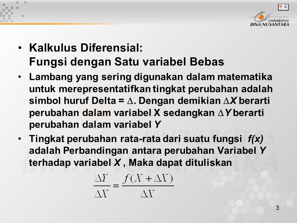 3 •Kalkulus Diferensial: Fungsi dengan Satu variabel Bebas •Lambang yang sering digunakan dalam matematika untuk merepresentatifkan tingkat perubahan adalah simbol huruf Delta = .