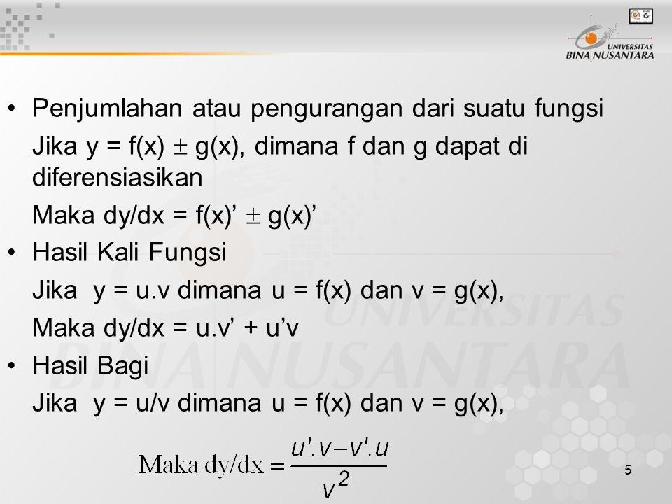 5 •Penjumlahan atau pengurangan dari suatu fungsi Jika y = f(x)  g(x), dimana f dan g dapat di diferensiasikan Maka dy/dx = f(x)'  g(x)' •Hasil Kali Fungsi Jika y = u.v dimana u = f(x) dan v = g(x), Maka dy/dx = u.v' + u'v •Hasil Bagi Jika y = u/v dimana u = f(x) dan v = g(x),