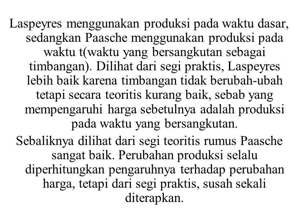 Laspeyres menggunakan produksi pada waktu dasar, sedangkan Paasche menggunakan produksi pada waktu t(waktu yang bersangkutan sebagai timbangan). Dilih