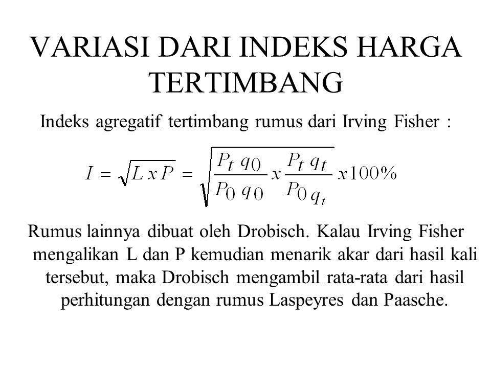 VARIASI DARI INDEKS HARGA TERTIMBANG Indeks agregatif tertimbang rumus dari Irving Fisher : Rumus lainnya dibuat oleh Drobisch. Kalau Irving Fisher me