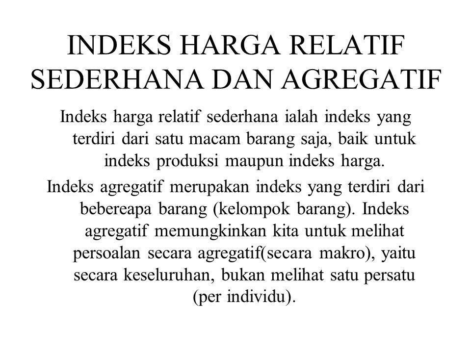 INDEKS HARGA RELATIF SEDERHANA DAN AGREGATIF Indeks harga relatif sederhana ialah indeks yang terdiri dari satu macam barang saja, baik untuk indeks p