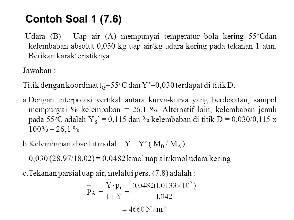 Contoh Soal 1 (7.6) Udara (B) - Uap air (A) mempunyai temperatur bola kering 55 o Cdan kelembaban absolut 0,030 kg uap air/kg udara kering pada tekana