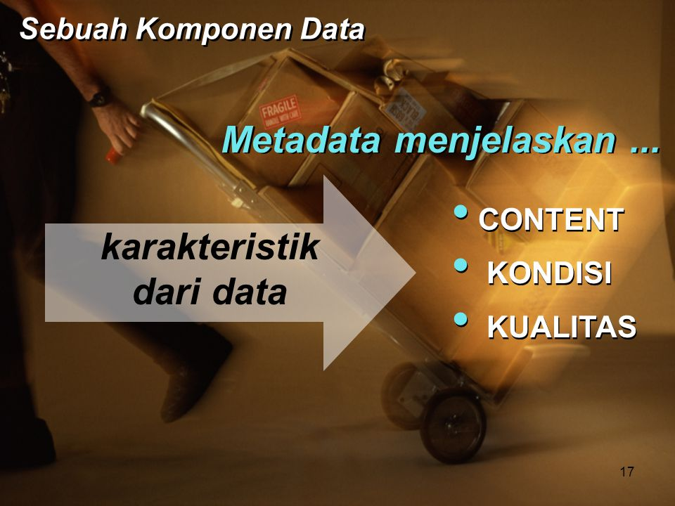 Metadata menjelaskan... • CONTENT • KONDISI • KUALITAS • CONTENT • KONDISI • KUALITAS karakteristik dari data Sebuah Komponen Data 17