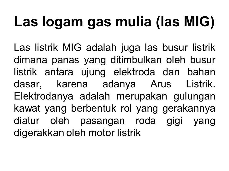 Las logam gas mulia (las MIG) Las listrik MIG adalah juga las busur listrik dimana panas yang ditimbulkan oleh busur listrik antara ujung elektroda d