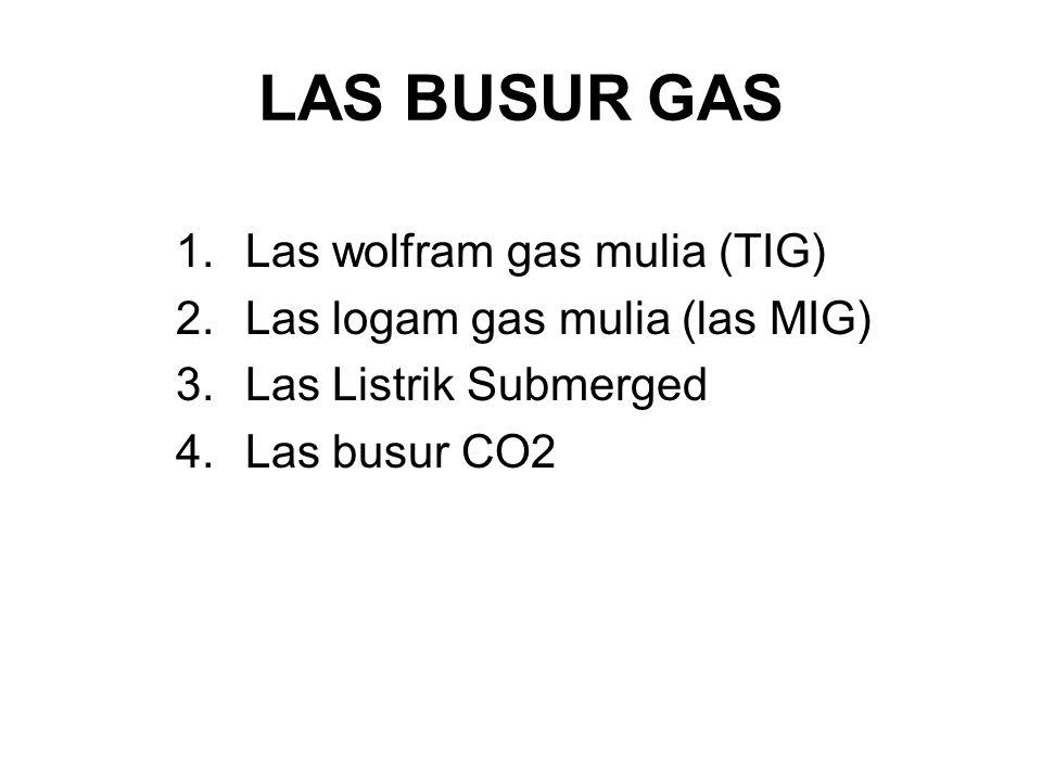 LAS BUSUR GAS 1.Las wolfram gas mulia (TIG) 2.Las logam gas mulia (las MIG) 3.Las Listrik Submerged 4.Las busur CO2