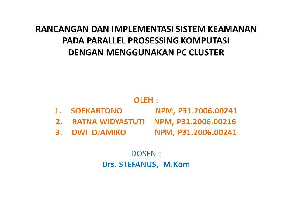 RANCANGAN DAN IMPLEMENTASI SISTEM KEAMANAN PADA PARALLEL PROSESSING KOMPUTASI DENGAN MENGGUNAKAN PC CLUSTER OLEH : 1.SOEKARTONO NPM, P31.2006.00241 2.