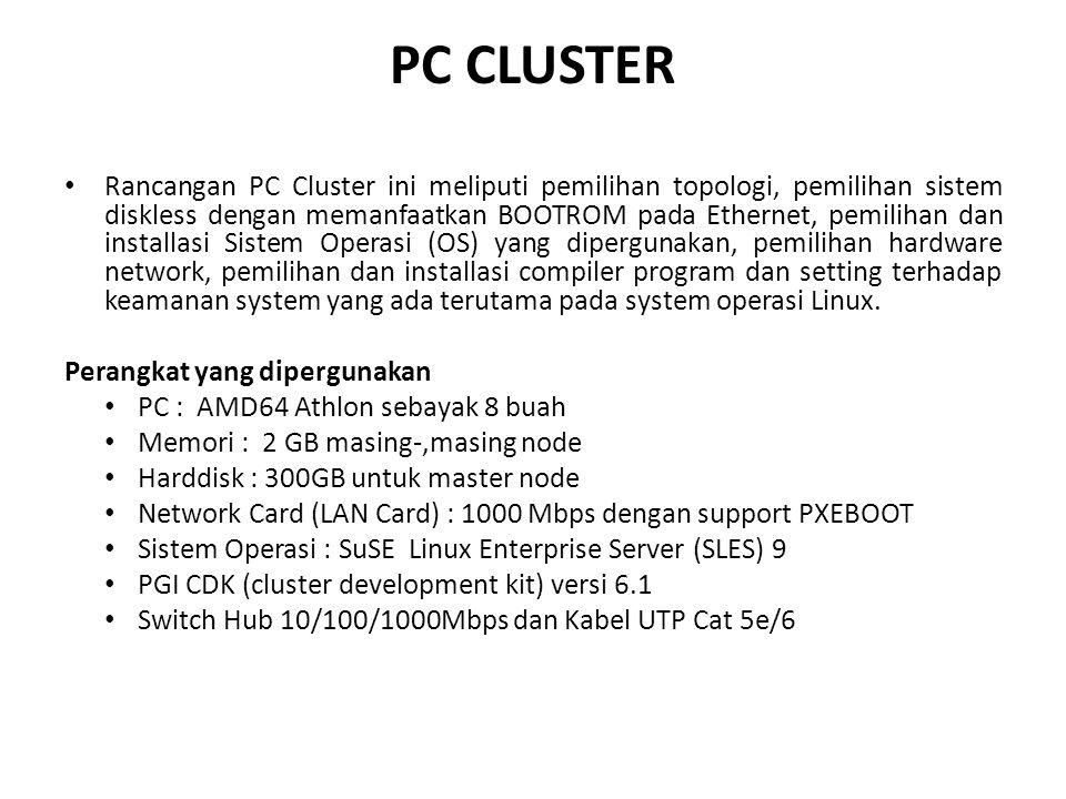 PC CLUSTER • Rancangan PC Cluster ini meliputi pemilihan topologi, pemilihan sistem diskless dengan memanfaatkan BOOTROM pada Ethernet, pemilihan dan installasi Sistem Operasi (OS) yang dipergunakan, pemilihan hardware network, pemilihan dan installasi compiler program dan setting terhadap keamanan system yang ada terutama pada system operasi Linux.