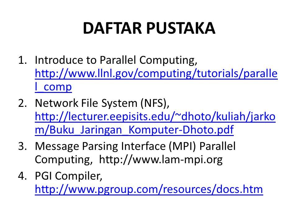 DAFTAR PUSTAKA 1.Introduce to Parallel Computing, http://www.llnl.gov/computing/tutorials/paralle l_comp http://www.llnl.gov/computing/tutorials/paralle l_comp 2.Network File System (NFS), http://lecturer.eepisits.edu/~dhoto/kuliah/jarko m/Buku_Jaringan_Komputer-Dhoto.pdf http://lecturer.eepisits.edu/~dhoto/kuliah/jarko m/Buku_Jaringan_Komputer-Dhoto.pdf 3.Message Parsing Interface (MPI) Parallel Computing, http://www.lam-mpi.org 4.PGI Compiler, http://www.pgroup.com/resources/docs.htm http://www.pgroup.com/resources/docs.htm