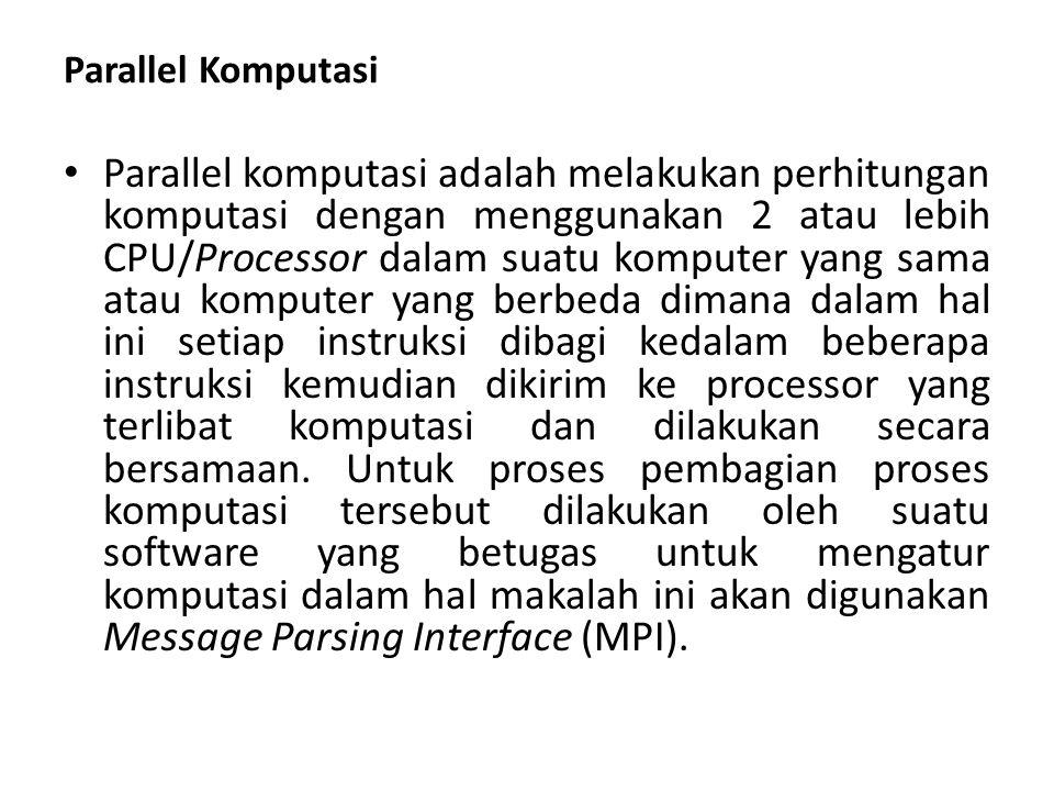 Parallel Komputasi • Parallel komputasi adalah melakukan perhitungan komputasi dengan menggunakan 2 atau lebih CPU/Processor dalam suatu komputer yang sama atau komputer yang berbeda dimana dalam hal ini setiap instruksi dibagi kedalam beberapa instruksi kemudian dikirim ke processor yang terlibat komputasi dan dilakukan secara bersamaan.