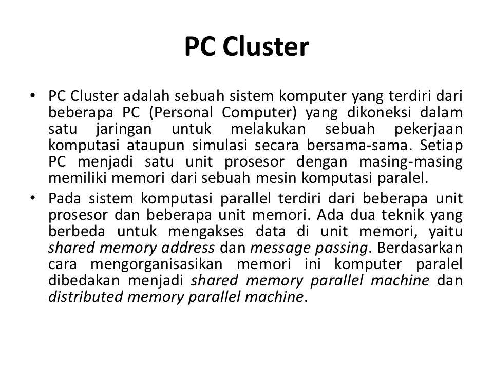PC Cluster • PC Cluster adalah sebuah sistem komputer yang terdiri dari beberapa PC (Personal Computer) yang dikoneksi dalam satu jaringan untuk melakukan sebuah pekerjaan komputasi ataupun simulasi secara bersama-sama.