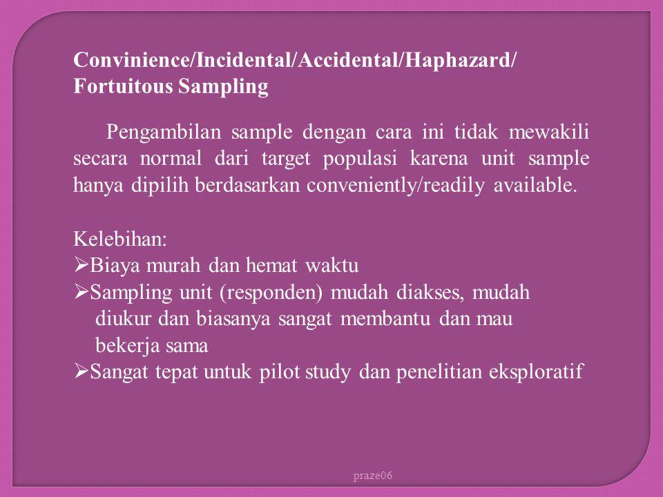 praze06 Convinience/Incidental/Accidental/Haphazard/ Fortuitous Sampling Pengambilan sample dengan cara ini tidak mewakili secara normal dari target populasi karena unit sample hanya dipilih berdasarkan conveniently/readily available.