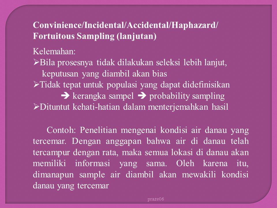 praze06 Convinience/Incidental/Accidental/Haphazard/ Fortuitous Sampling (lanjutan) Contoh: Penelitian mengenai kondisi air danau yang tercemar.