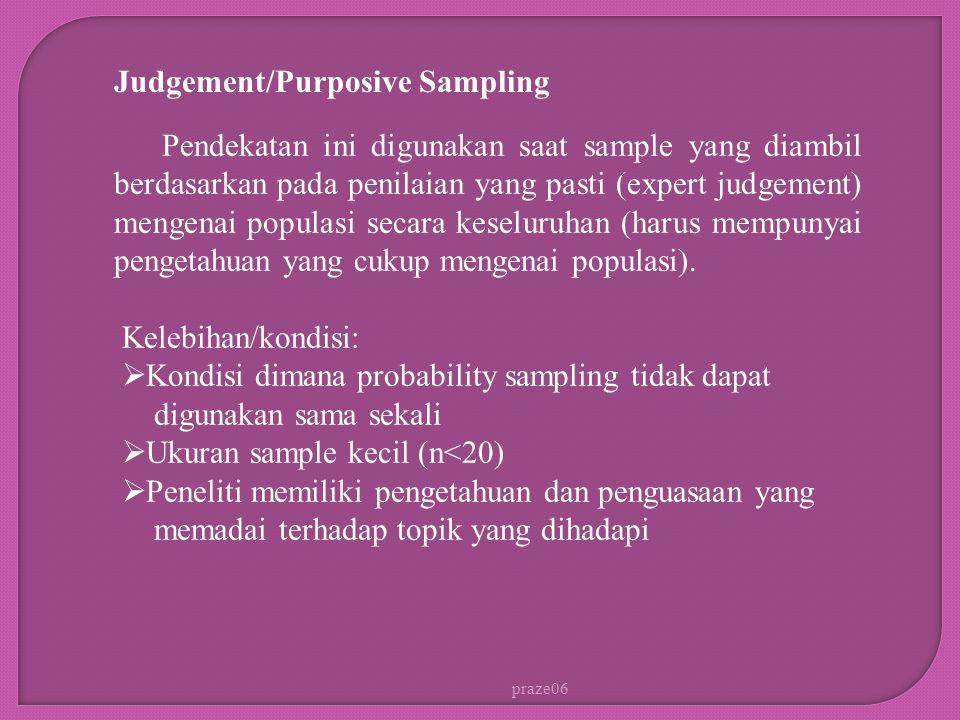 praze06 Judgement/Purposive Sampling Kelebihan/kondisi:  Kondisi dimana probability sampling tidak dapat digunakan sama sekali  Ukuran sample kecil