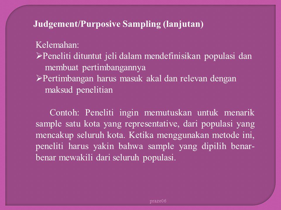 praze06 Judgement/Purposive Sampling (lanjutan) Kelemahan:  Peneliti dituntut jeli dalam mendefinisikan populasi dan membuat pertimbangannya  Pertim