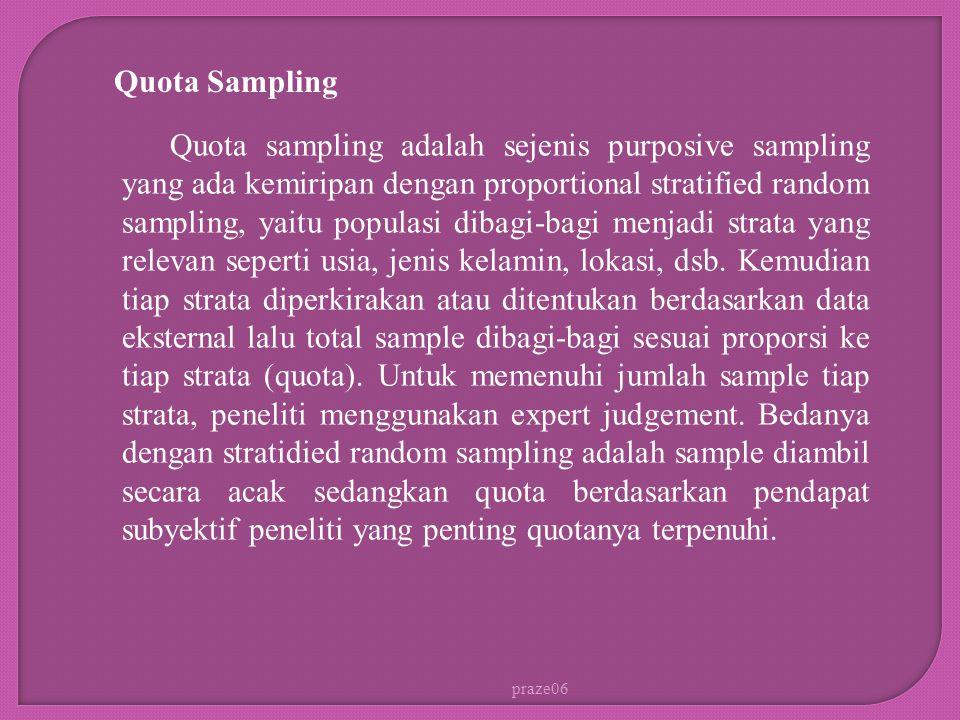 praze06 Quota Sampling Quota sampling adalah sejenis purposive sampling yang ada kemiripan dengan proportional stratified random sampling, yaitu populasi dibagi-bagi menjadi strata yang relevan seperti usia, jenis kelamin, lokasi, dsb.