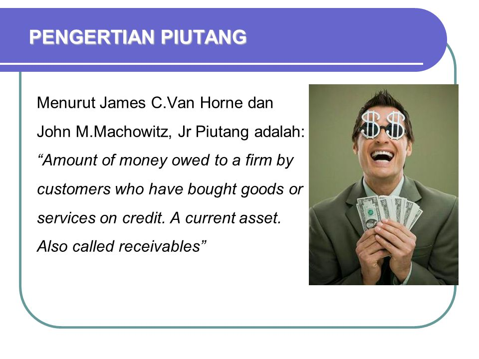 PENGERTIAN PIUTANG Menurut James C.Van Horne dan John M.Machowitz, Jr Piutang adalah: Amount of money owed to a firm by customers who have bought goods or services on credit.