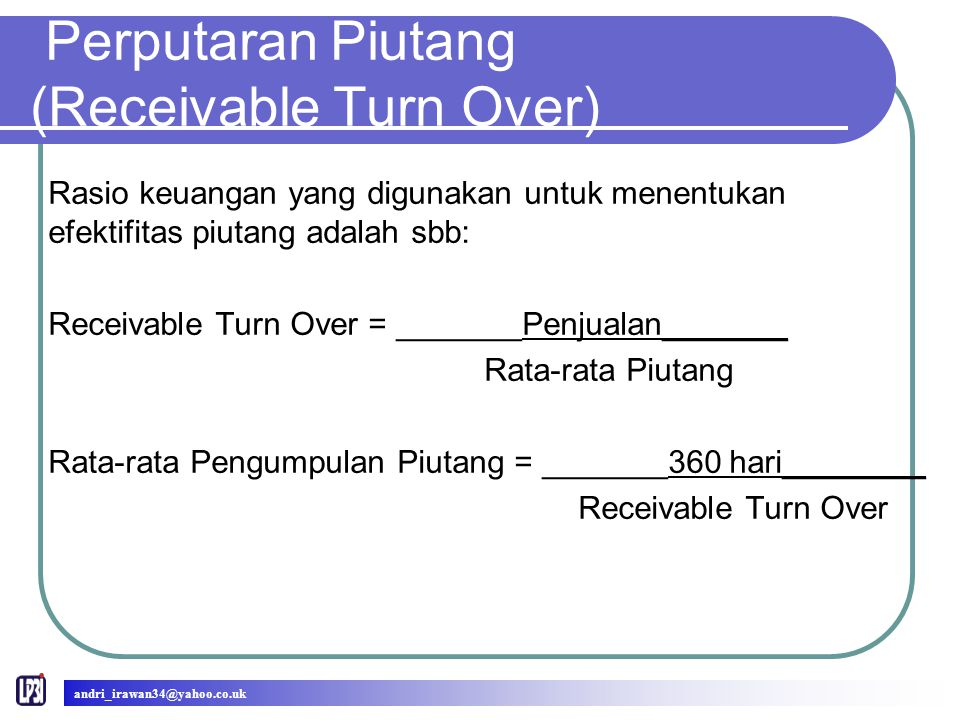 Perputaran Piutang (Receivable Turn Over) Rasio keuangan yang digunakan untuk menentukan efektifitas piutang adalah sbb: Receivable Turn Over = _______Penjualan_______ Rata-rata Piutang Rata-rata Pengumpulan Piutang = _______360 hari________ Receivable Turn Over andri_irawan34@yahoo.co.uk
