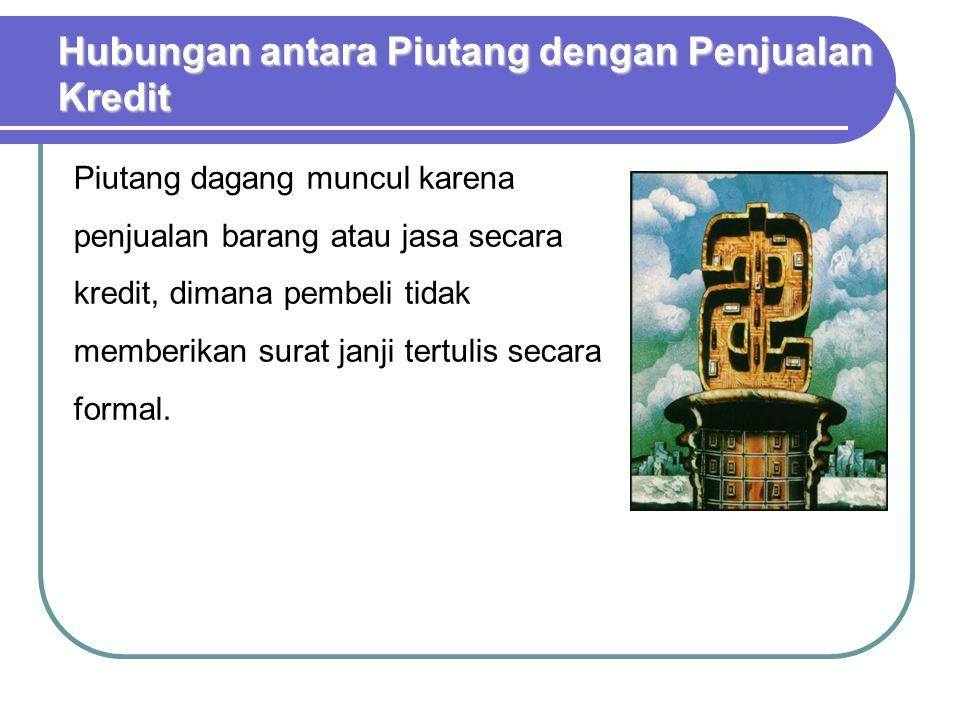 Hubungan antara Piutang dengan Penjualan Kredit Piutang dagang muncul karena penjualan barang atau jasa secara kredit, dimana pembeli tidak memberikan surat janji tertulis secara formal.