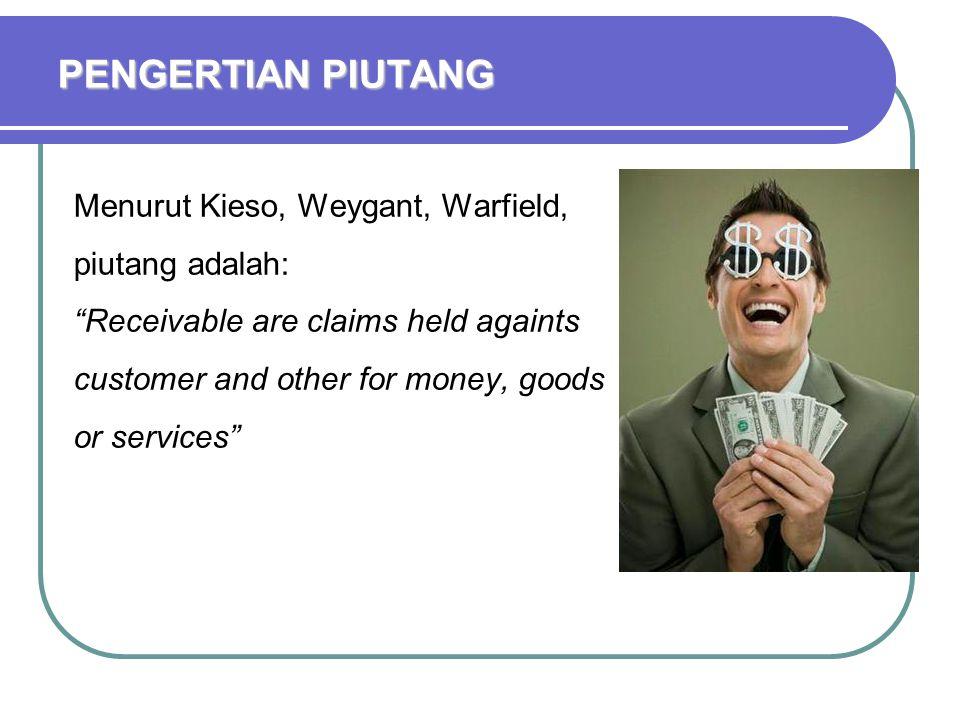 PENGERTIAN PIUTANG Menurut Kieso, Weygant, Warfield, piutang adalah: Receivable are claims held againts customer and other for money, goods or services