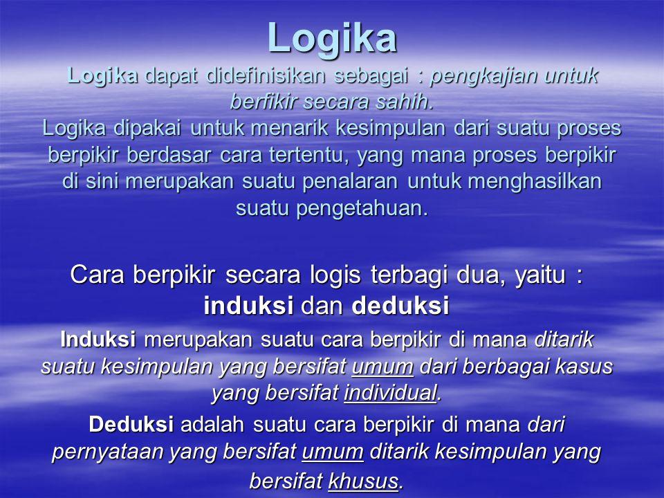 Logika Logika dapat didefinisikan sebagai : pengkajian untuk berfikir secara sahih. Logika dipakai untuk menarik kesimpulan dari suatu proses berpikir