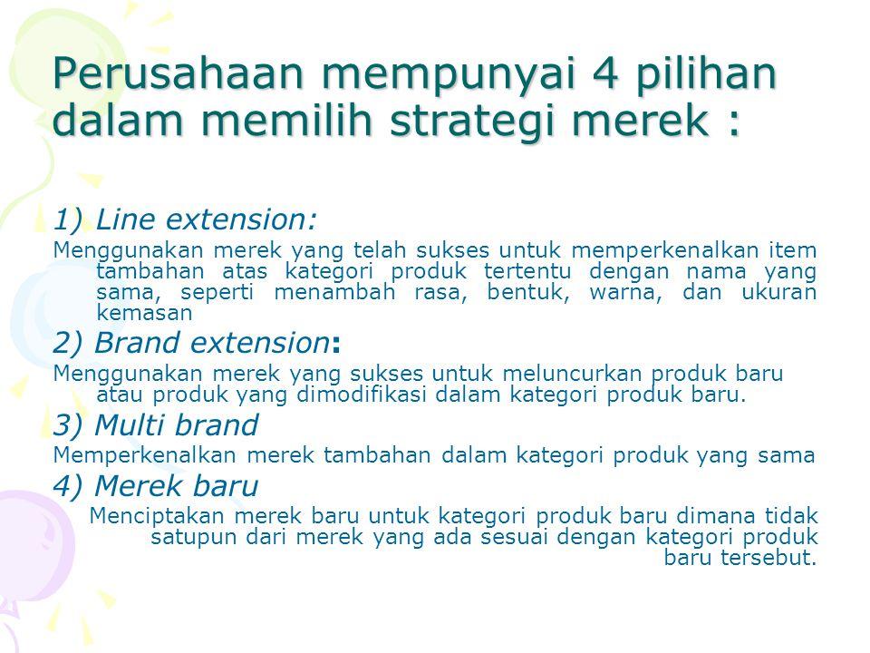 Perusahaan mempunyai 4 pilihan dalam memilih strategi merek : 1)Line extension: Menggunakan merek yang telah sukses untuk memperkenalkan item tambahan