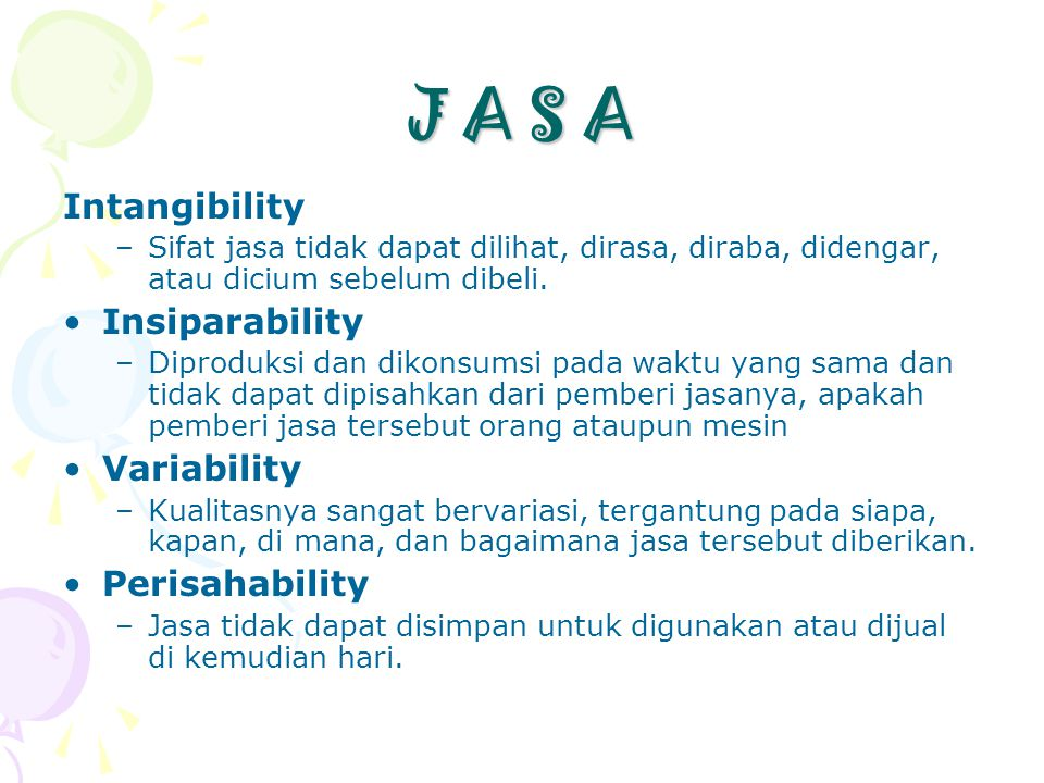 J A S A Intangibility –Sifat jasa tidak dapat dilihat, dirasa, diraba, didengar, atau dicium sebelum dibeli. •Insiparability –Diproduksi dan dikonsums