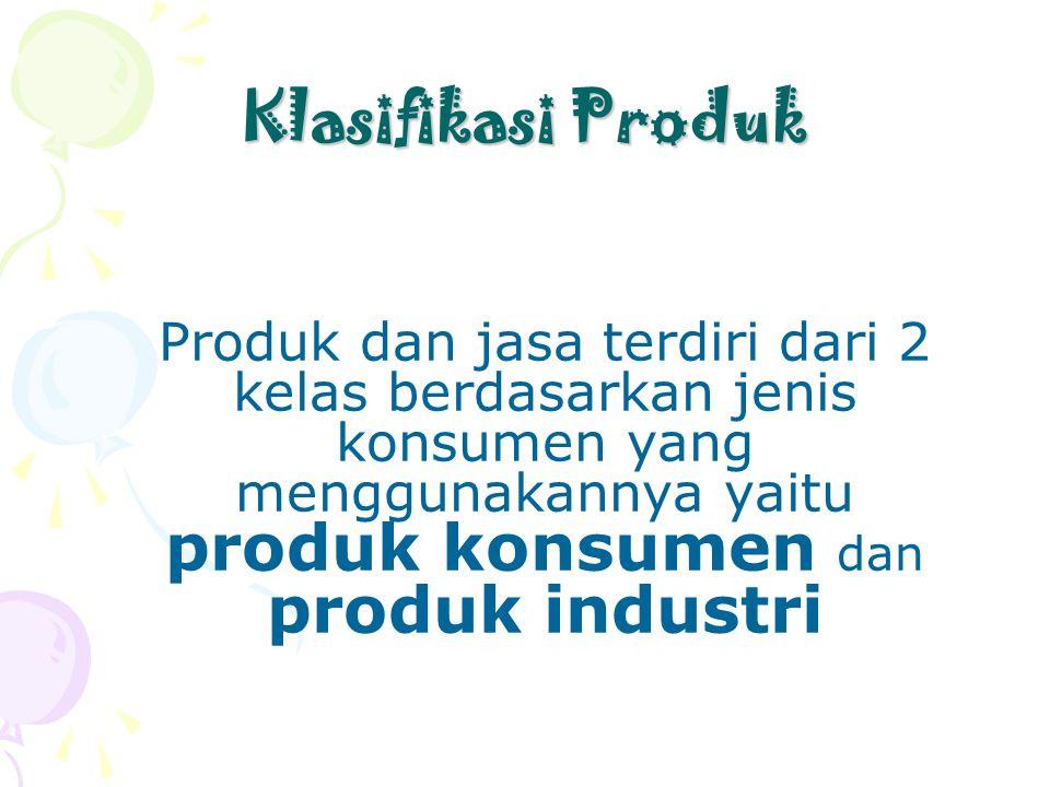 Klasifikasi Produk Produk dan jasa terdiri dari 2 kelas berdasarkan jenis konsumen yang menggunakannya yaitu produk konsumen dan produk industri