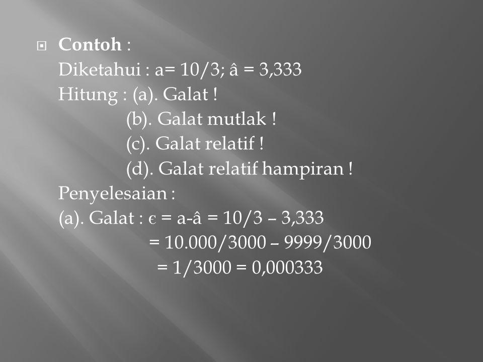 Diketahui : a= 10/3; â = 3,333 Hitung : (a). Galat ! (b). Galat mutlak ! (c). Galat relatif ! (d). Galat relatif hampiran ! Penyelesaian : (a). Galat