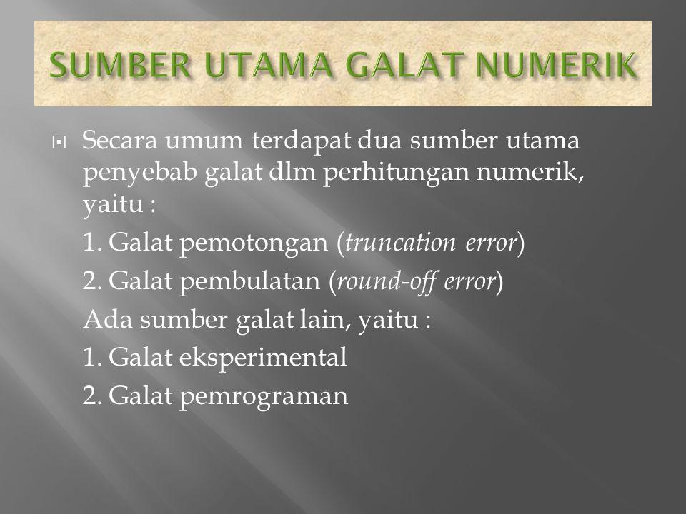  Secara umum terdapat dua sumber utama penyebab galat dlm perhitungan numerik, yaitu : 1. Galat pemotongan ( truncation error ) 2. Galat pembulatan (