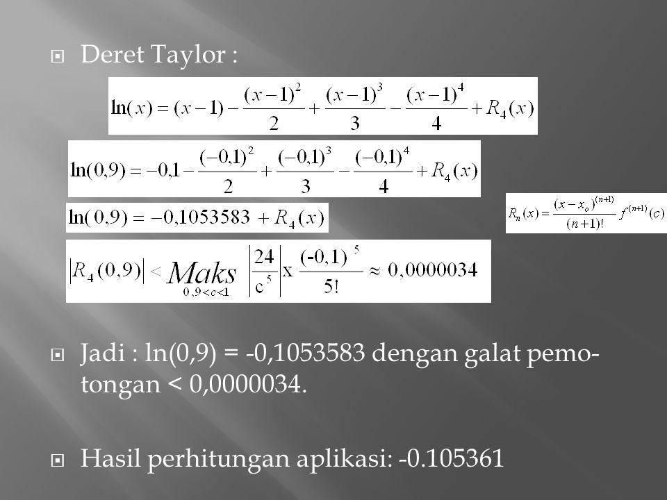 Deret Taylor :  Jadi : ln(0,9) = -0,1053583 dengan galat pemo- tongan < 0,0000034.  Hasil perhitungan aplikasi: -0.105361