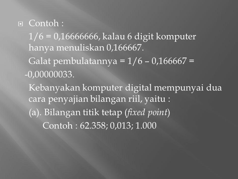  Contoh : 1/6 = 0,16666666, kalau 6 digit komputer hanya menuliskan 0,166667. Galat pembulatannya = 1/6 – 0,166667 = -0,00000033. Kebanyakan komputer