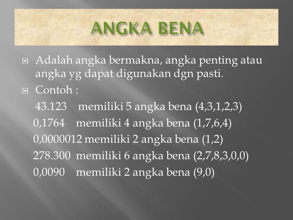  Adalah angka bermakna, angka penting atau angka yg dapat digunakan dgn pasti.  Contoh : 43.123 memiliki 5 angka bena (4,3,1,2,3) 0,1764 memiliki 4