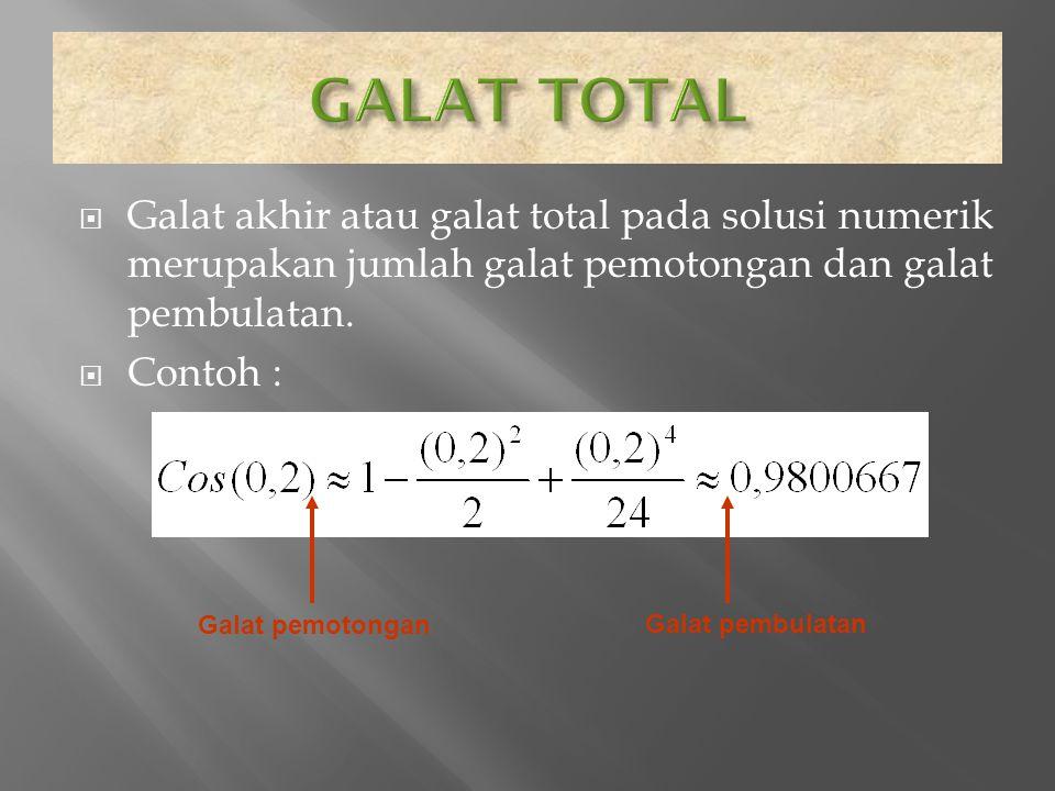  Galat akhir atau galat total pada solusi numerik merupakan jumlah galat pemotongan dan galat pembulatan.  Contoh : Galat pemotongan Galat pembulata