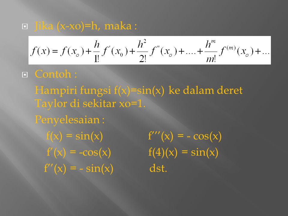  Jika (x-xo)=h, maka :  Contoh : Hampiri fungsi f(x)=sin(x) ke dalam deret Taylor di sekitar xo=1. Penyelesaian : f(x) = sin(x) f'''(x) = - cos(x) f