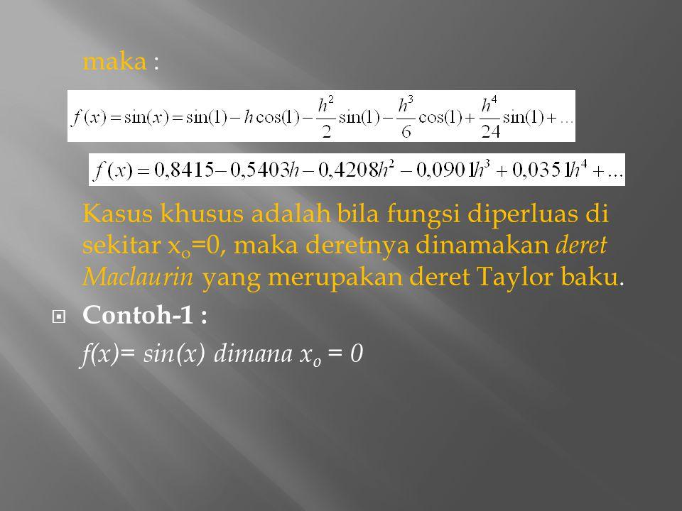 maka : Kasus khusus adalah bila fungsi diperluas di sekitar x o =0, maka deretnya dinamakan deret Maclaurin yang merupakan deret Taylor baku.  Contoh