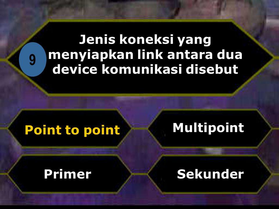 Di 9 Jenis koneksi yang menyiapkan link antara dua device komunikasi disebut Point to point Sekunder Multipoint Primer