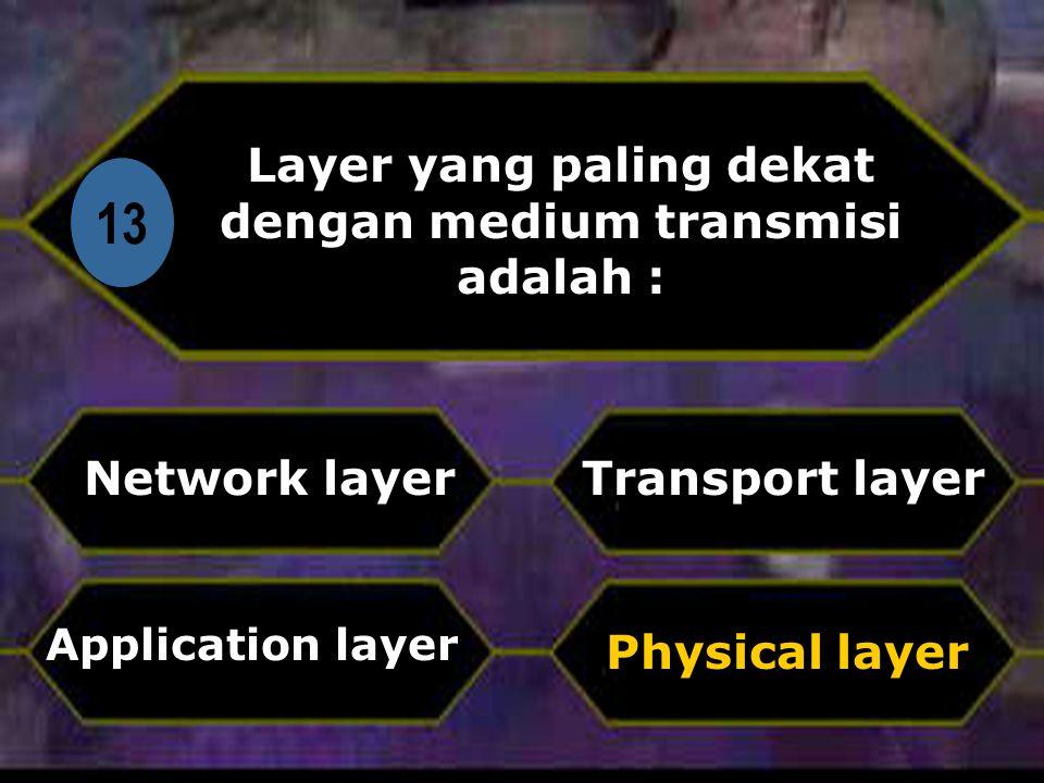 Di 13 Layer yang paling dekat dengan medium transmisi adalah : Network layer Physical layer Transport layer Application layer