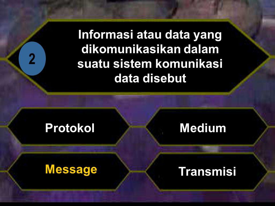 Di 2 Informasi atau data yang dikomunikasikan dalam suatu sistem komunikasi data disebut Protokol Transmisi Medium Message