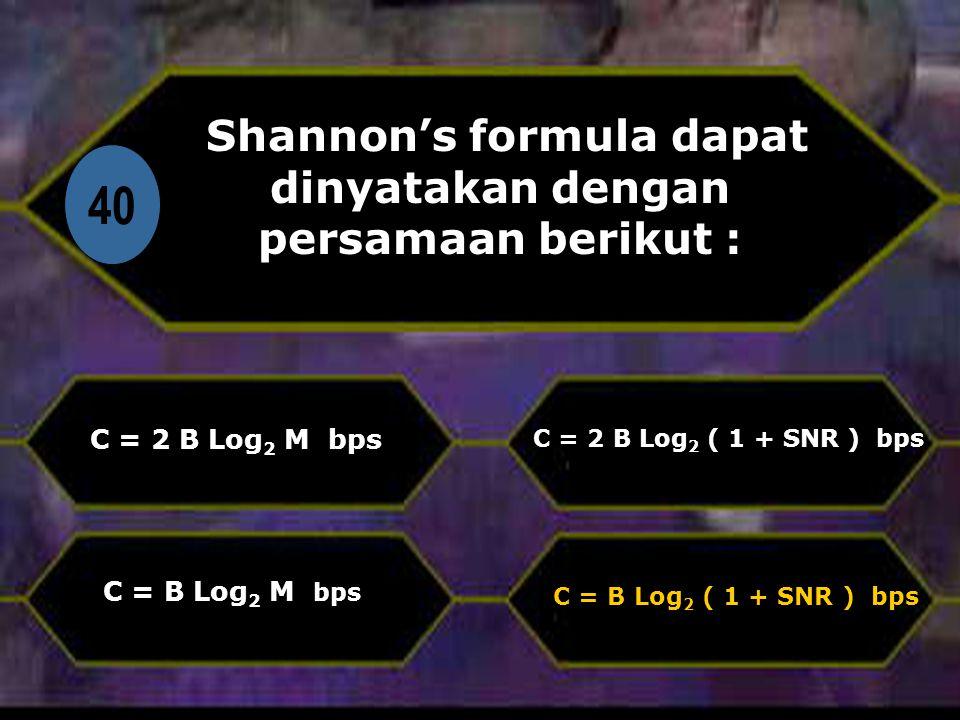 Di 40 Shannon's formula dapat dinyatakan dengan persamaan berikut : C = 2 B Log 2 M bps C = B Log 2 ( 1 + SNR ) bps C = 2 B Log 2 ( 1 + SNR ) bps C = B Log 2 M bps
