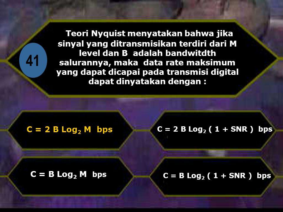 Di 41 Teori Nyquist menyatakan bahwa jika sinyal yang ditransmisikan terdiri dari M level dan B adalah bandwitdth salurannya, maka data rate maksimum yang dapat dicapai pada transmisi digital dapat dinyatakan dengan : C = 2 B Log 2 M bps C = B Log 2 ( 1 + SNR ) bps C = 2 B Log 2 ( 1 + SNR ) bps C = B Log 2 M bps
