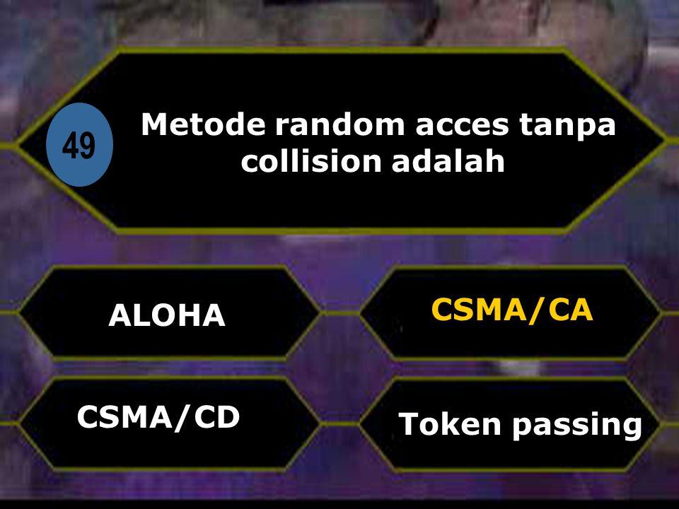 Di 49 Metode random acces tanpa collision adalah ALOHA Token passing CSMA/CA CSMA/CD