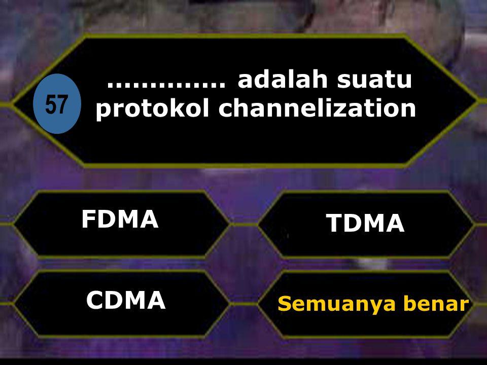 Di 57.............. adalah suatu protokol channelization FDMA Semuanya benar TDMA CDMA