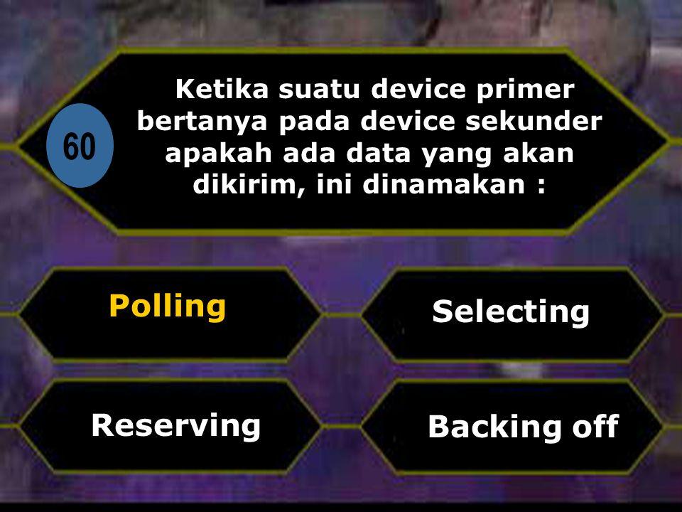 Di 60 Ketika suatu device primer bertanya pada device sekunder apakah ada data yang akan dikirim, ini dinamakan : Polling Backing off Selecting Reserving