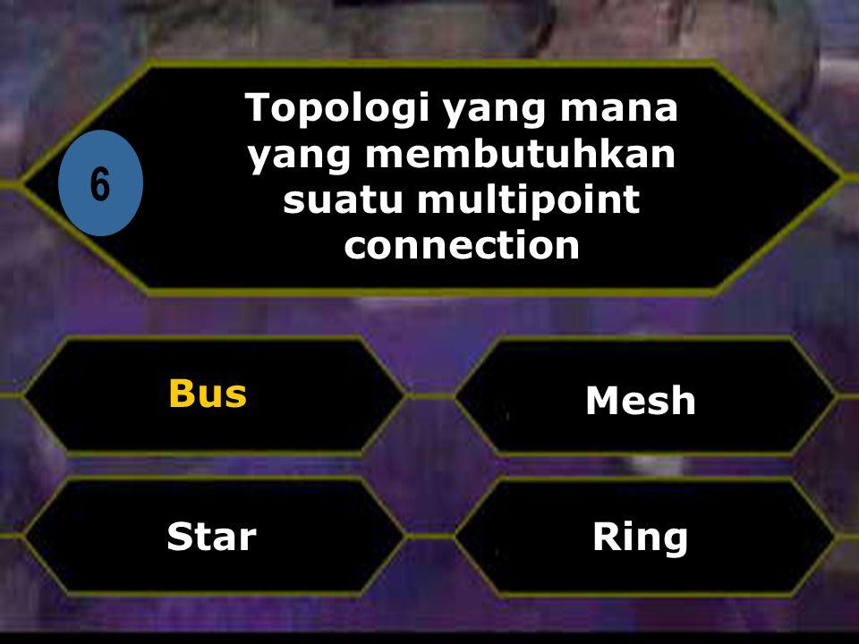 Di 6 Topologi yang mana yang membutuhkan suatu multipoint connection Bus Ring Mesh Star