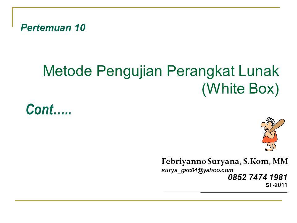 Metode Pengujian Perangkat Lunak (White Box) Pertemuan 10 Febriyanno Suryana, S.Kom, MM surya_gsc04@yahoo.com 0852 7474 1981 SI -2011 Cont…..