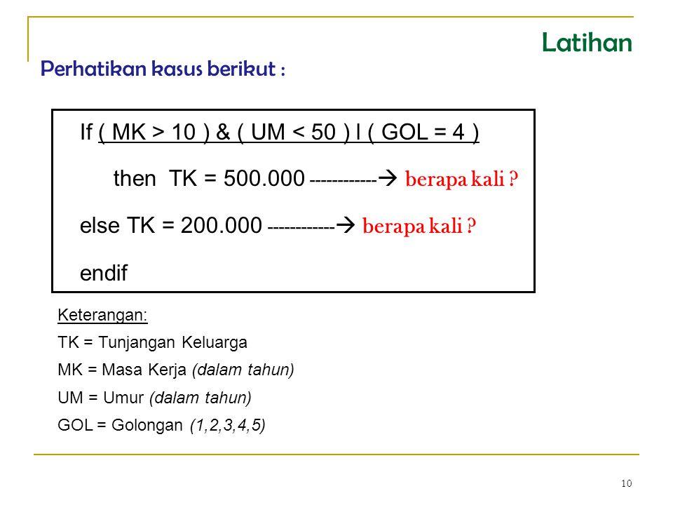 10 Kasus : Program Aplikasi Penggajian If ( MK > 10 ) & ( UM < 50 ) l ( GOL = 4 ) then TK = 500.000 ------------  berapa kali .